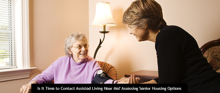 Is It Time to Contact Assisted Living Near Me? Assessing Senior Housing Options