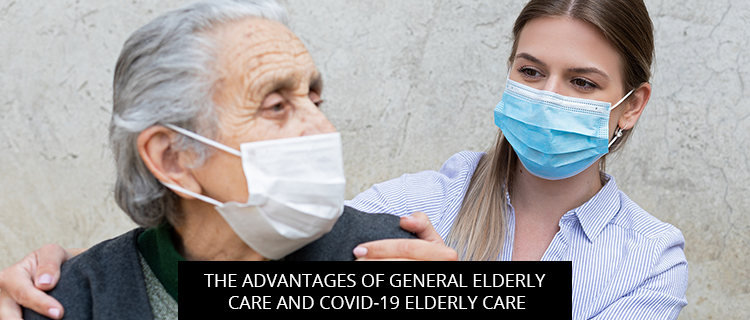 The Advantages Of General Elderly Care And Covid-19 Elderly Care