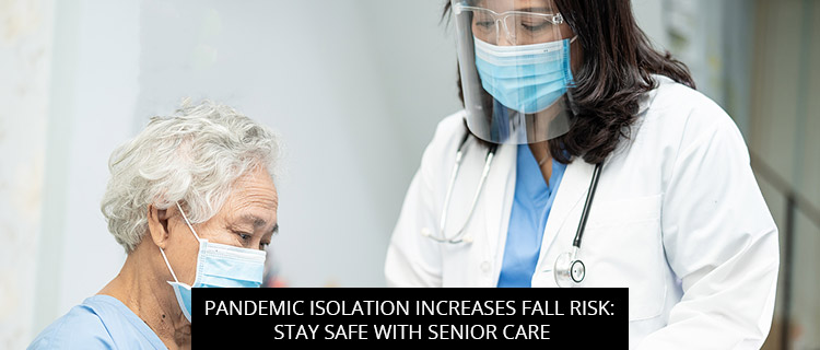 Pandemic Isolation Increases Fall Risk: Stay Safe with Senior Care