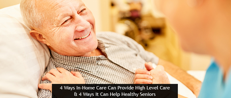 4 Ways In-Home Care Can Provide High Level Care & 4 Ways It Can Help Healthy Seniors