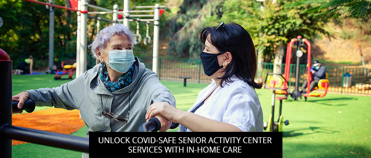 Unlock COVID-Safe Senior Activity Center Services With In-Home Care